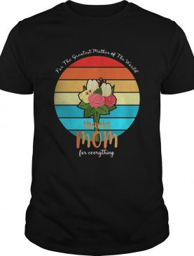 For The Greatest Mother Of The World Thanks Mom For Everything Vintage shirt