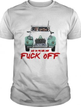 Get in the car and fuck off shirt