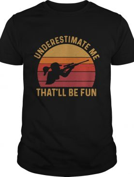 Girl Hunting Underestimate Me Thatll Be Fun Vinatge shirt