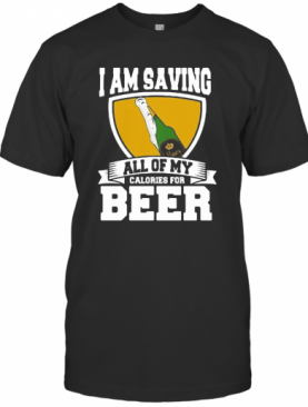 I Am Saving All Of My Calories For Beer T-Shirt