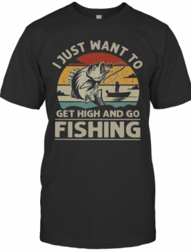 I Just Want To Get High And Go Fishing Vintage T-Shirt