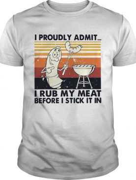 I Proudly Admit I Rub My Meat Before I Stick It In Vintage shirt