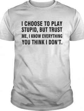 I choose to play stupid but trust me I know everything you think I dont shirt