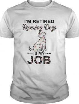 Im Retired Rescuing Dogs Flowers Is My Job shirt