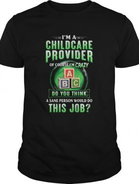Im a childcare provider of course Im crazy abc do you think a sane person would do this job shirt
