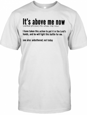 It'S Above Me Now I Have Taken This Action To Put It In The Lord'S Hands And He Will Fight This Battle For Me T-Shirt