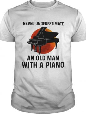 Never Underestimate Old Man With A Piano shirt