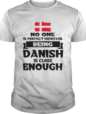 No One Is Perfect Being Danish Is Close Enough shirt