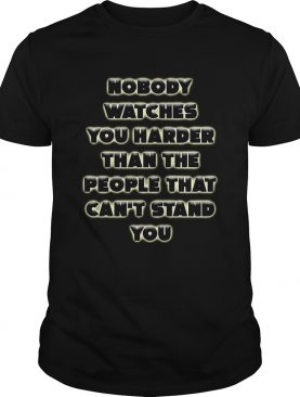 Nobody Watches You Harder Than The People That Cant Stand You shirt