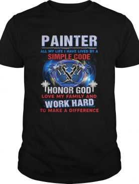 Painter all my life I have lived by a simple code shirt