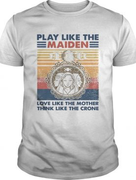 Play Like The Maiden Love Like The Mother Think Like The Corner Vintage shirt