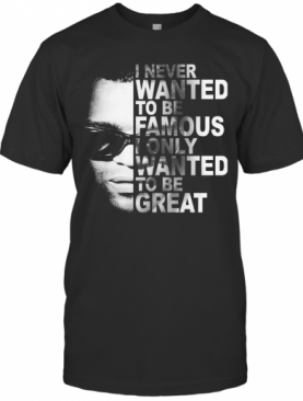 Ray Charles I Never Wanted To Be Famous I Only Wanted To Be Great T-Shirt