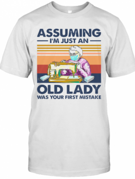 Sewing Masks Assuming I'm Just An Old Lady Was Your First Mistake Vintage T-Shirt