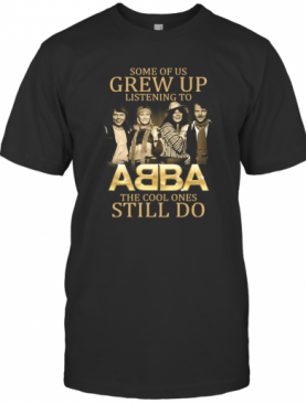 Some Of Us Grew Up Listening To Abba The Cool Ones Still Do T-Shirt