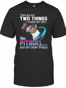 They Are Only Two Things It Is Woman Can'T Resist Her Pitbull And Her Other Pitbull T-Shirt