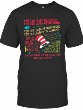 You Can Learn In A Room You Can Learn Using Zoom Know That Your Teacher Really Cares T-Shirt