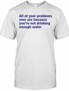 All Of Your Problems Ever Are Because You'Re Not Drinking Enough Water T-Shirt