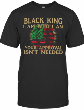 Black King I Am Who I Am Your Approval Isn't Need T-Shirt