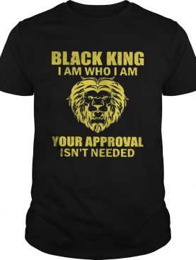 Black king I am who I am your approval isnt needed shirt