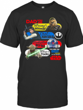 Dad You Are Strong As A Wookief Cool As Han Solo Dedicated As R2 D2 Wise As Yoda You Are The Best Father In The Galaxy Star Wars T-Shirt