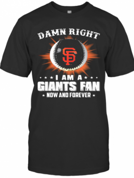 Damn Right I Am A San Francisco Giants Fan Now And Forever Stars T-Shirt