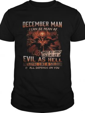 December man I can be mean Af sweet as candy cold as ice and evil as hell shirt