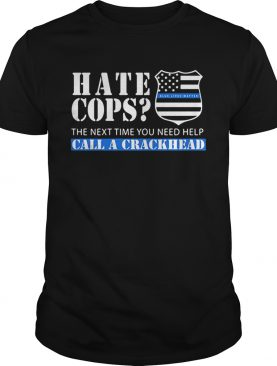 Hate cops the next time you need help call a crackhead shirt