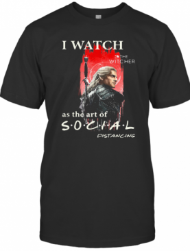 Henry Cavill I Watch The Witcher As The Art Of Social Distancing T-Shirt
