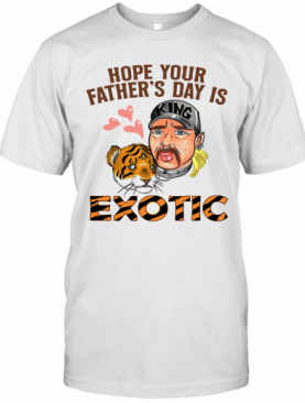 Hope Your Father's Day Is Exotic T-Shirt