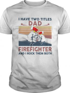 I Have Two Titles Dad Firefighter And I Rock Them Both shirt
