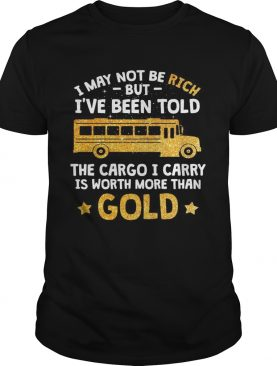 I may not be rich but Ive been told the cargo I carry is Worth more than gold shirt