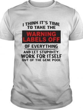 I think its time to take the warning labels off of everything and let stupidity shirt