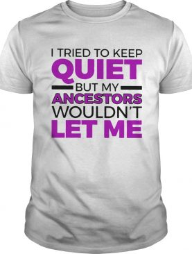 I tried to keep quiet but my ancestors wouldnt let me 2020 shirt