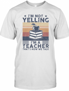 I'm Not Yelling I'm A Teacher That's How We Talk Vintage T-Shirt