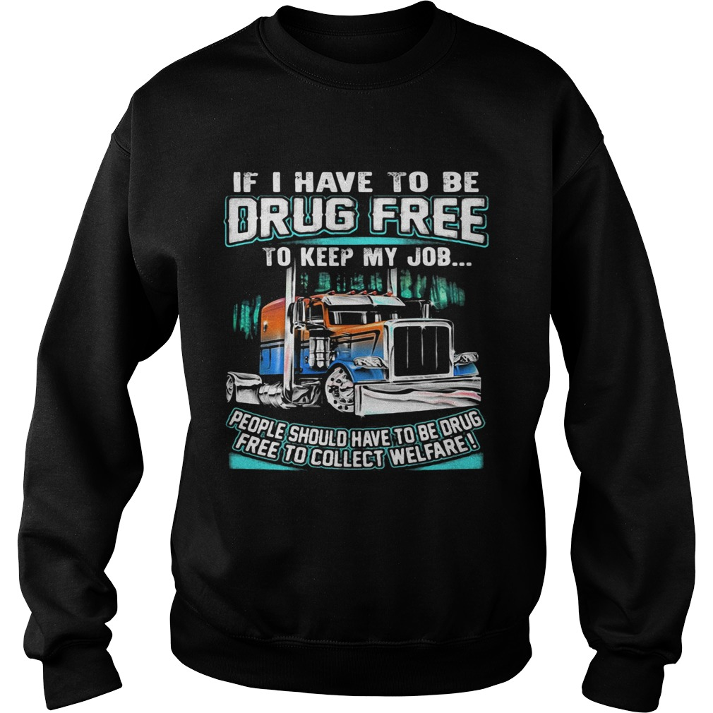 If I have to be drug free to keep my job people should have to be drug  Sweatshirt