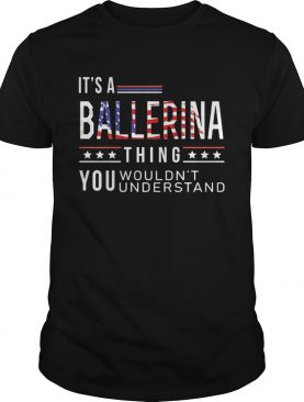 Independence Day its a ballerina thing you wouldnt understand shirt