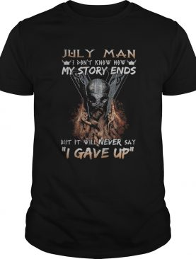 July man I dont know how my story ends but it will never say I gave up shirt