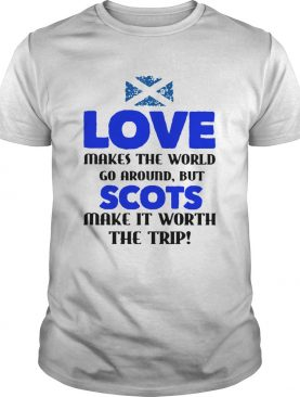 Love Makes The World Go Around But The Scots Make It Worth The Trip shirt