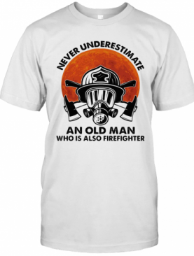 Never Underestimate An Old Man Who Is Also Firefighter T-Shirt