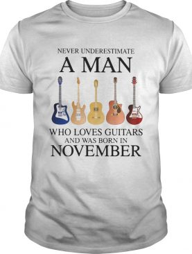 Never underestimate a man who loves guitars and was born in november shirt