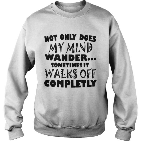 Not Only Does My Mind Wander Sometimes It Walks Off Completely  Sweatshirt