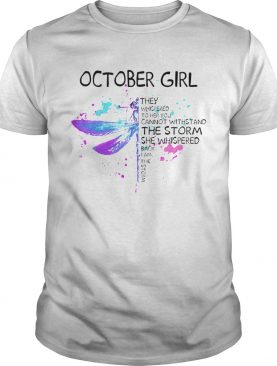 October Girl They Whispered To Her You Cannot Withstand The Storm She Whispered shirt