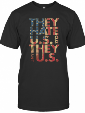 They Hate U.S Cuz They Ain'T U.S American Flag Independence Day T-Shirt