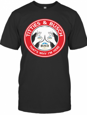 Tities And Busch That'S Why I'M Here T-Shirt