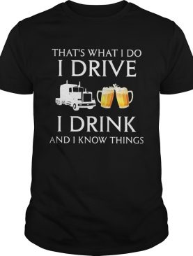 Trucker thats what i do i drive i drink and i know things shirt