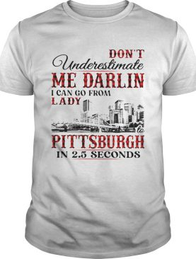 Dont underestimate me darlin i can go from lady to pittsburgh in seconds shirt