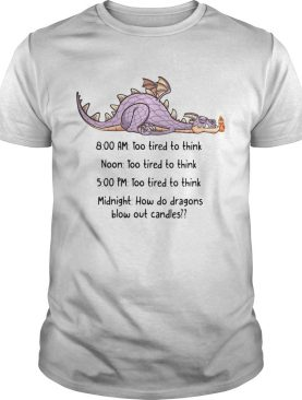 Dragon too tired to think too tired to think how do dragons blow out candles shirt