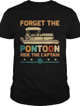 Forget The Pontoon Ride The Captain Vintage shirt