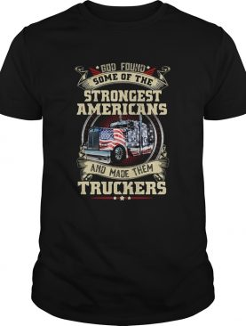 God found some of the strongest Americans and made them truckers shirt