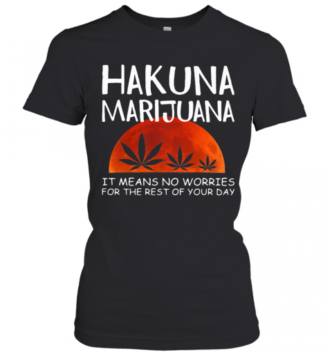 Hakuna Marijuana It Means No Worries For The Rest Of Your Day Weed Moon Blood T-Shirt Classic Women's T-shirt